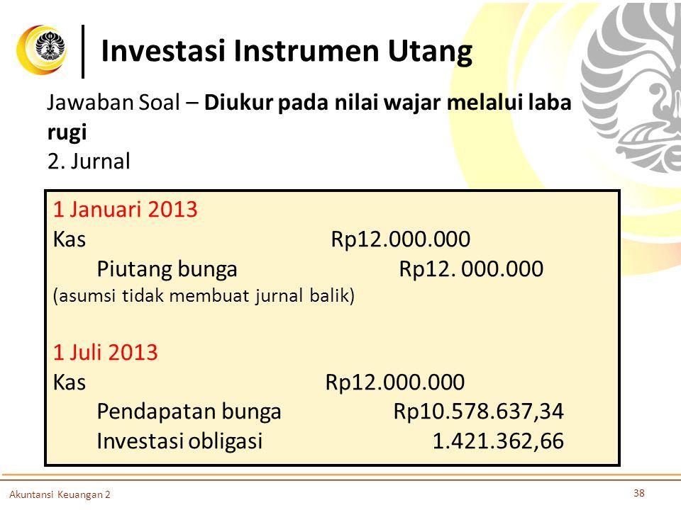 Investasi Instrumen Utang 38 Akuntansi Keuangan 2 2. Jurnal 1 Januari 2013 Kas Rp12.000.000 Piutang bunga Rp12. 000.000 (asumsi tidak membuat jurnal b