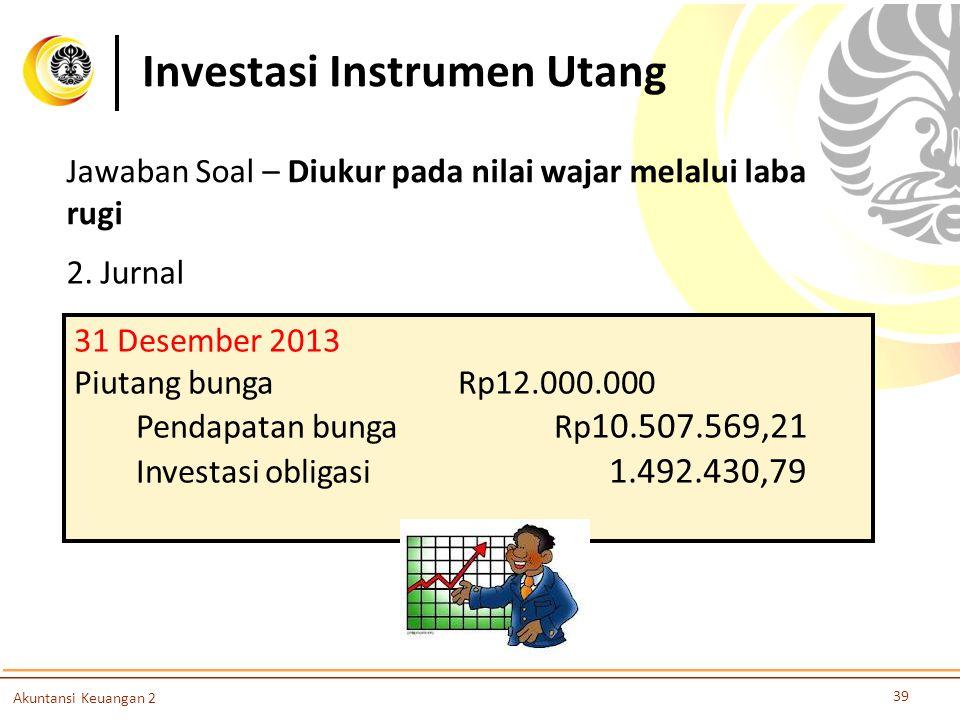 Investasi Instrumen Utang 39 Akuntansi Keuangan 2 2. Jurnal 31 Desember 2013 Piutang bungaRp12.000.000 Pendapatan bungaRp 10.507.569,21 Investasi obli