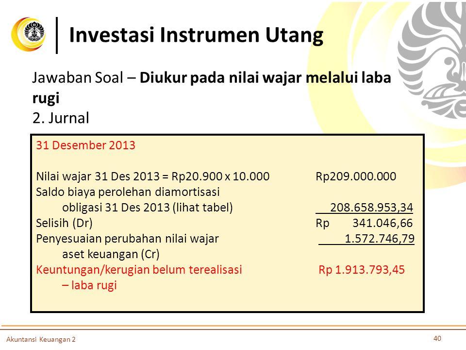 Investasi Instrumen Utang 40 Akuntansi Keuangan 2 2. Jurnal 31 Desember 2013 Nilai wajar 31 Des 2013 = Rp20.900 x 10.000 Rp209.000.000 Saldo biaya per