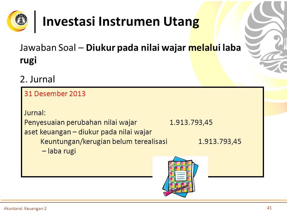 Investasi Instrumen Utang 41 Akuntansi Keuangan 2 2. Jurnal 31 Desember 2013 Jurnal: Penyesuaian perubahan nilai wajar 1.913.793,45 aset keuangan – di