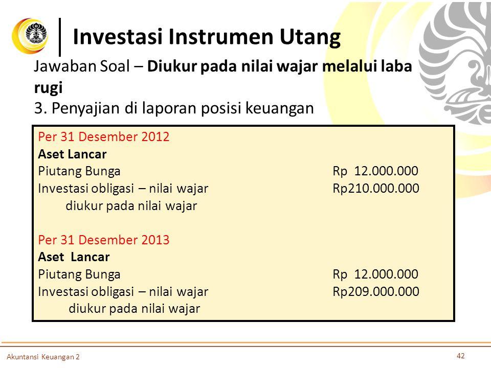 Investasi Instrumen Utang 42 Akuntansi Keuangan 2 3. Penyajian di laporan posisi keuangan Per 31 Desember 2012 Aset Lancar Piutang BungaRp 12.000.000