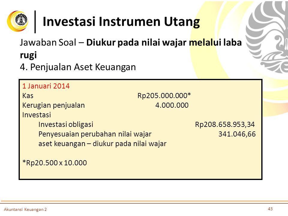 Investasi Instrumen Utang 43 Akuntansi Keuangan 2 4. Penjualan Aset Keuangan 1 Januari 2014 KasRp205.000.000* Kerugian penjualan 4.000.000 Investasi I