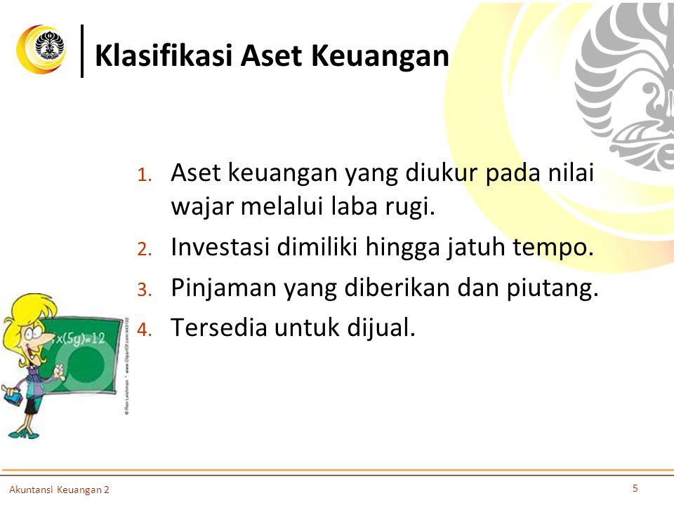 Klasifikasi Aset Keuangan 5 Akuntansi Keuangan 2 1. Aset keuangan yang diukur pada nilai wajar melalui laba rugi. 2. Investasi dimiliki hingga jatuh t