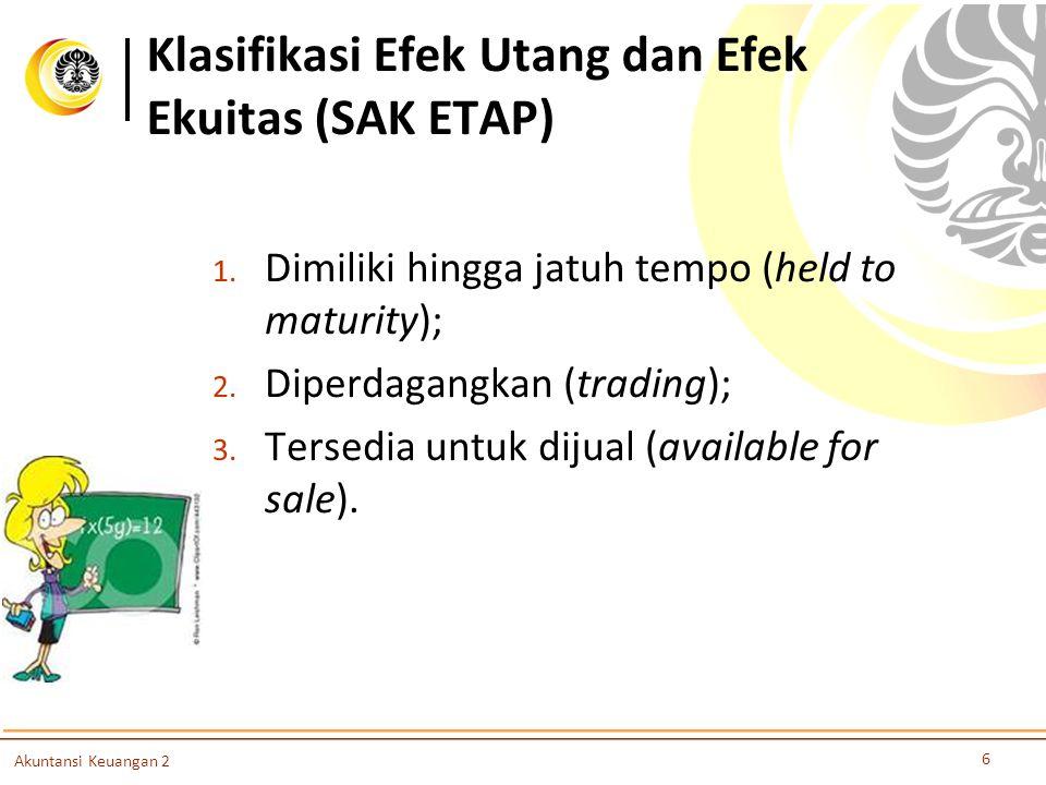 Klasifikasi Efek Utang dan Efek Ekuitas (SAK ETAP) 6 Akuntansi Keuangan 2 1. Dimiliki hingga jatuh tempo (held to maturity); 2. Diperdagangkan (tradin