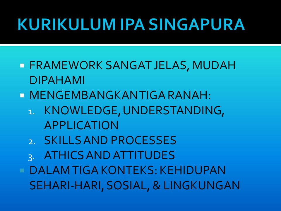  FRAMEWORK SANGAT JELAS, MUDAH DIPAHAMI  MENGEMBANGKAN TIGA RANAH: 1. KNOWLEDGE, UNDERSTANDING, APPLICATION 2. SKILLS AND PROCESSES 3. ATHICS AND AT