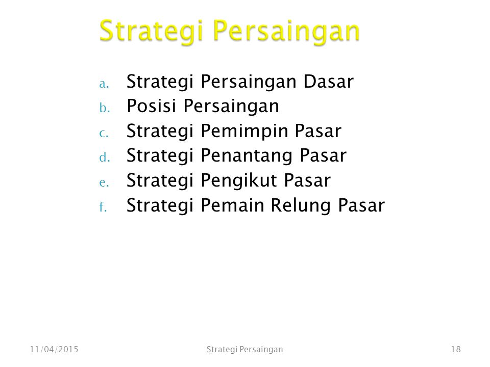 a. Strategi Persaingan Dasar b. Posisi Persaingan c. Strategi Pemimpin Pasar d. Strategi Penantang Pasar e. Strategi Pengikut Pasar f. Strategi Pemain