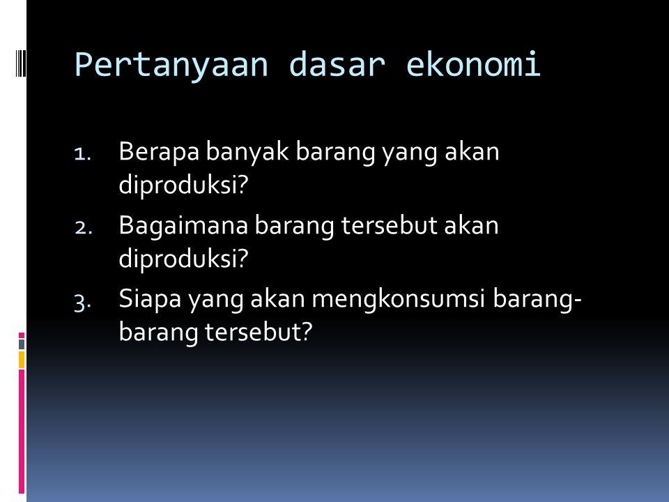 Pertanyaan dasar ekonomi 1.Berapa banyak barang yang akan diproduksi.