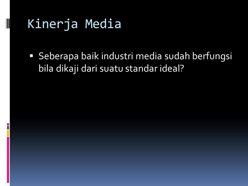 Kinerja Media  Seberapa baik industri media sudah berfungsi bila dikaji dari suatu standar ideal?