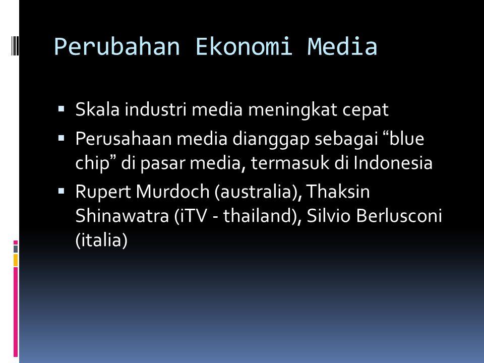 Perubahan Ekonomi Media  Skala industri media meningkat cepat  Perusahaan media dianggap sebagai blue chip di pasar media, termasuk di Indonesia  Rupert Murdoch (australia), Thaksin Shinawatra (iTV - thailand), Silvio Berlusconi (italia)