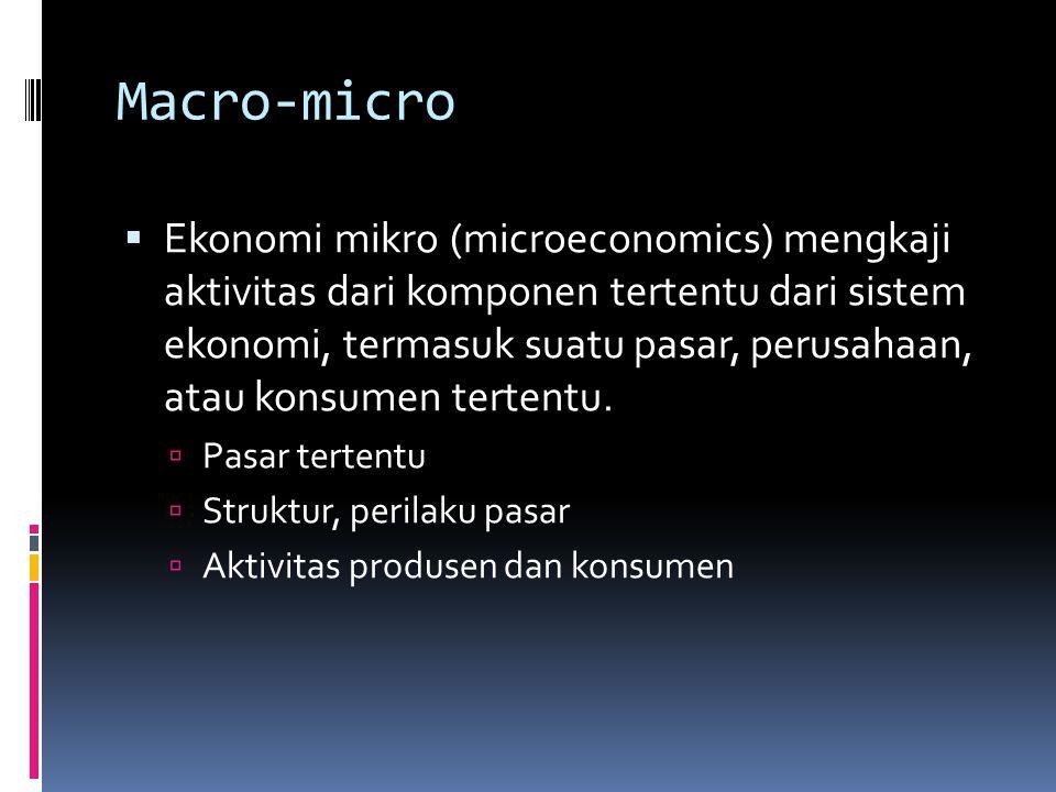 Macro-micro  Ekonomi mikro (microeconomics) mengkaji aktivitas dari komponen tertentu dari sistem ekonomi, termasuk suatu pasar, perusahaan, atau konsumen tertentu.