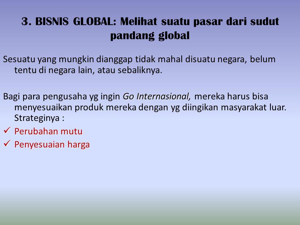 3. BISNIS GLOBAL: Melihat suatu pasar dari sudut pandang global Sesuatu yang mungkin dianggap tidak mahal disuatu negara, belum tentu di negara lain,
