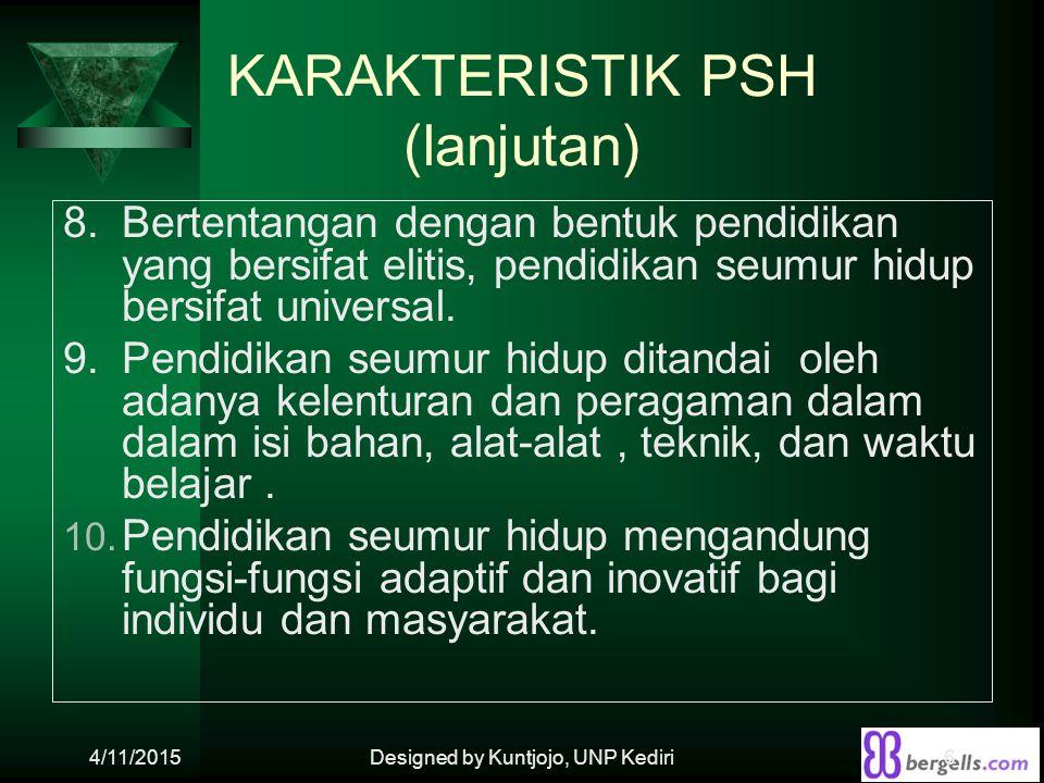 KARAKTERISTIK PSH (lanjutan) 8. Bertentangan dengan bentuk pendidikan yang bersifat elitis, pendidikan seumur hidup bersifat universal. 9.Pendidikan s