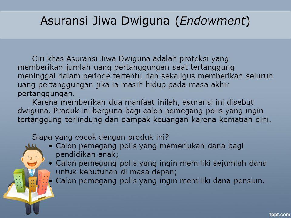 Asuransi Jiwa Dwiguna (Endowment) Ciri khas Asuransi Jiwa Dwiguna adalah proteksi yang memberikan jumlah uang pertanggungan saat tertanggung meninggal dalam periode tertentu dan sekaligus memberikan seluruh uang pertanggungan jika ia masih hidup pada masa akhir pertanggungan.