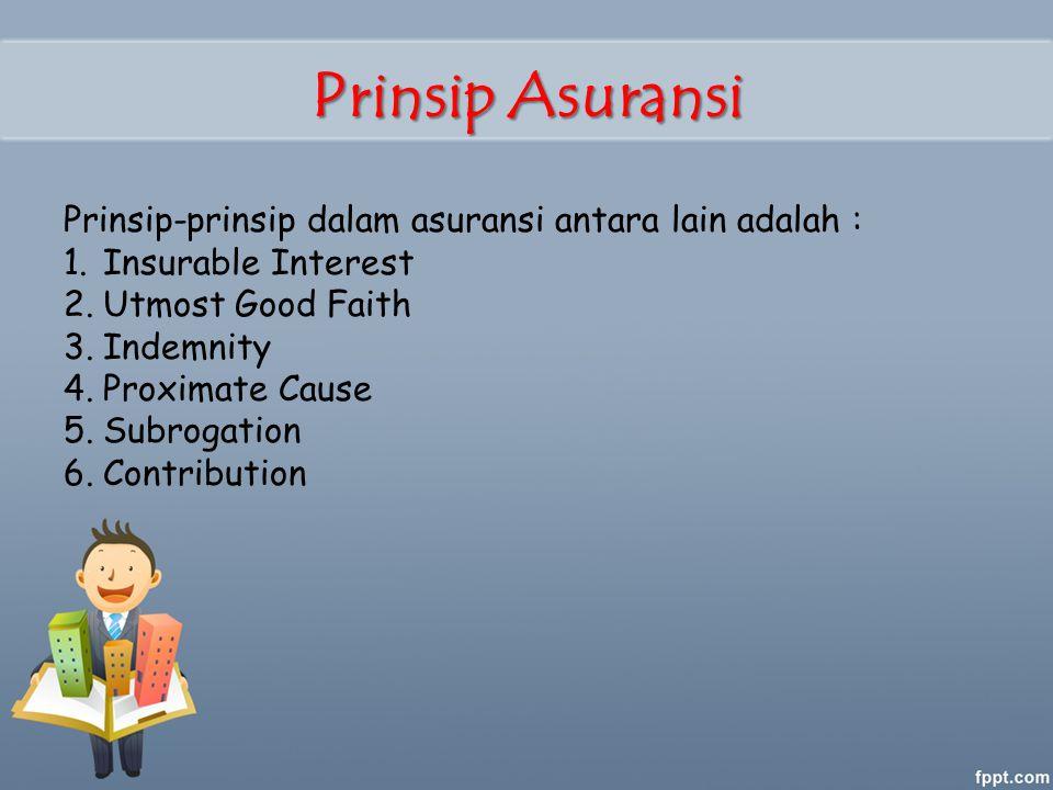 Prinsip Asuransi Prinsip-prinsip dalam asuransi antara lain adalah : 1.Insurable Interest 2.Utmost Good Faith 3.Indemnity 4.Proximate Cause 5.Subrogation 6.Contribution