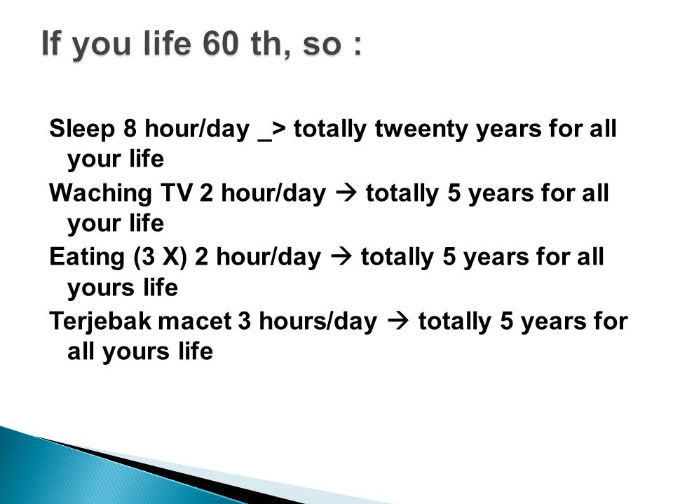 Sleep 8 hour/day _> totally tweenty years for all your life Waching TV 2 hour/day  totally 5 years for all your life Eating (3 X) 2 hour/day  totally 5 years for all yours life Terjebak macet 3 hours/day  totally 5 years for all yours life