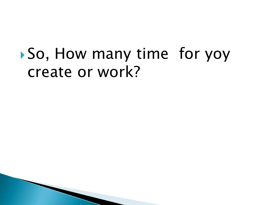  So, How many time for yoy create or work