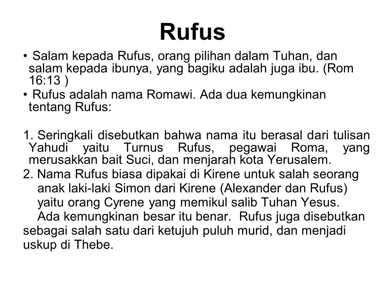 Rufus Salam kepada Rufus, orang pilihan dalam Tuhan, dan salam kepada ibunya, yang bagiku adalah juga ibu. (Rom 16:13 ) Rufus adalah nama Romawi. Ada