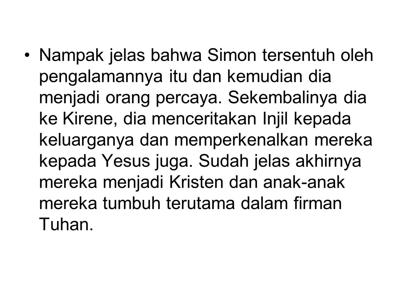 Nampak jelas bahwa Simon tersentuh oleh pengalamannya itu dan kemudian dia menjadi orang percaya. Sekembalinya dia ke Kirene, dia menceritakan Injil k