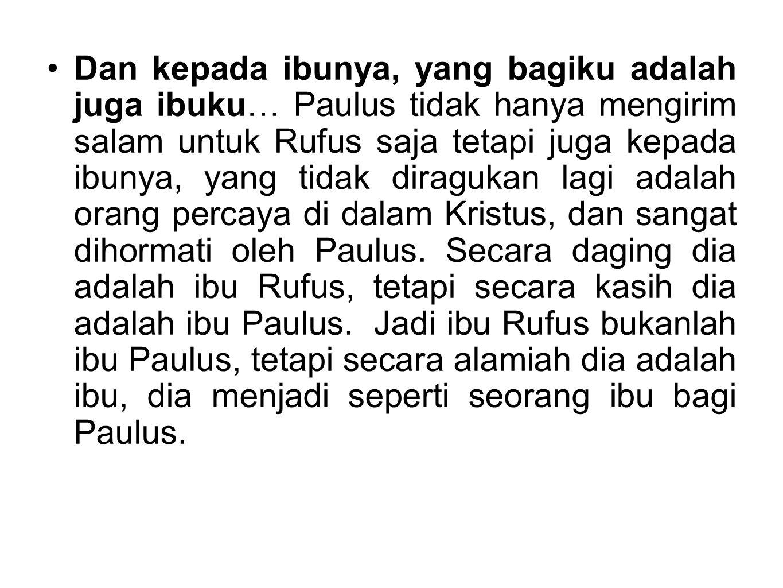 Dan kepada ibunya, yang bagiku adalah juga ibuku… Paulus tidak hanya mengirim salam untuk Rufus saja tetapi juga kepada ibunya, yang tidak diragukan l