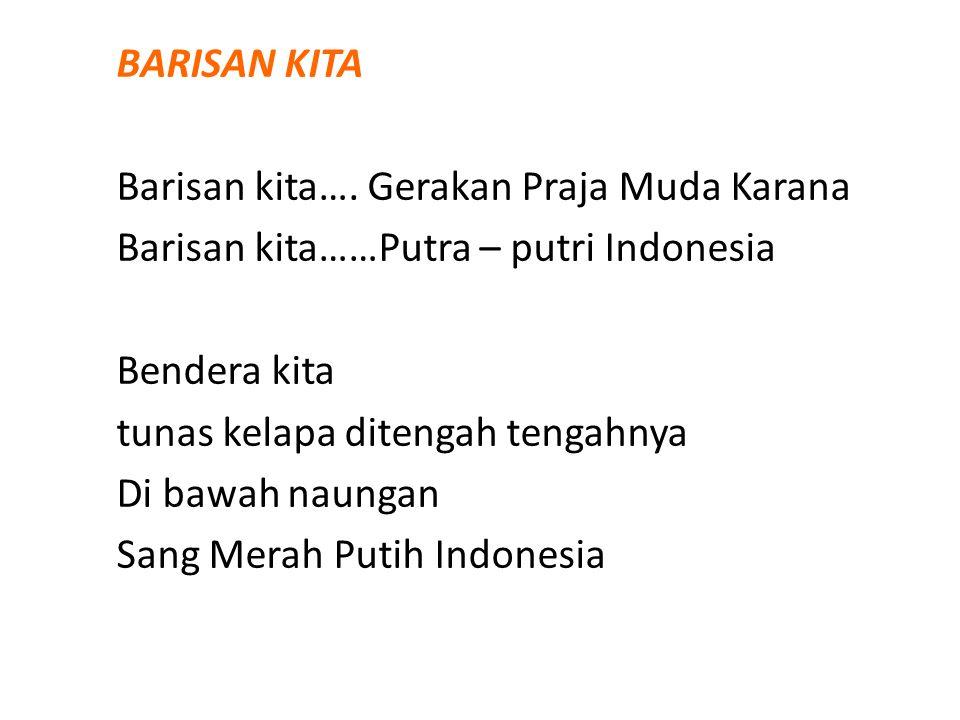 BARISAN KITA Barisan kita…. Gerakan Praja Muda Karana Barisan kita……Putra – putri Indonesia Bendera kita tunas kelapa ditengah tengahnya Di bawah naun