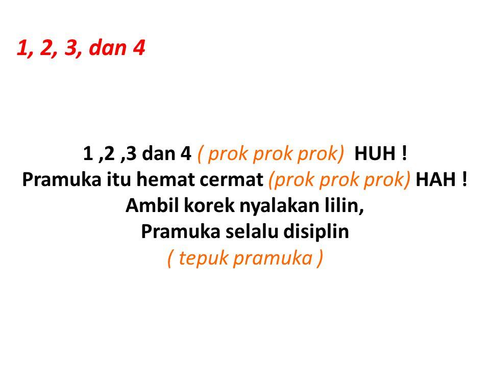 1, 2, 3, dan 4 1,2,3 dan 4 ( prok prok prok) HUH ! Pramuka itu hemat cermat (prok prok prok) HAH ! Ambil korek nyalakan lilin, Pramuka selalu disiplin