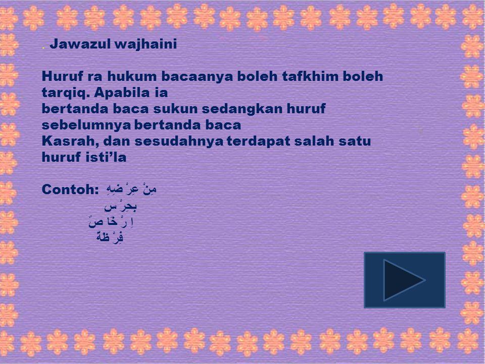 . Jawazul wajhaini Huruf ra hukum bacaanya boleh tafkhim boleh tarqiq. Apabila ia bertanda baca sukun sedangkan huruf sebelumnya bertanda baca Kasrah,
