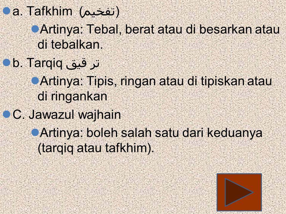 a. Tafkhim ( تفخيم ) Artinya: Tebal, berat atau di besarkan atau di tebalkan. b. Tarqiq تر قيق Artinya: Tipis, ringan atau di tipiskan atau di ringank