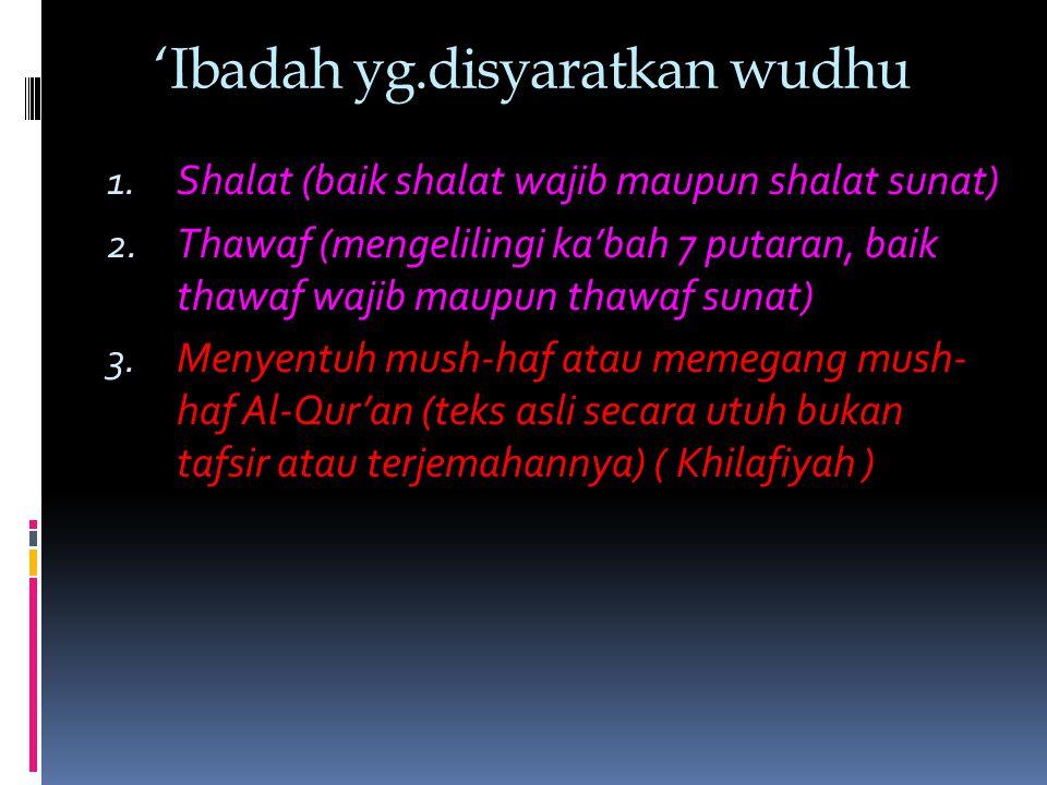 'Ibadah yg.disyaratkan wudhu 1. Shalat (baik shalat wajib maupun shalat sunat) 2. Thawaf (mengelilingi ka'bah 7 putaran, baik thawaf wajib maupun thaw