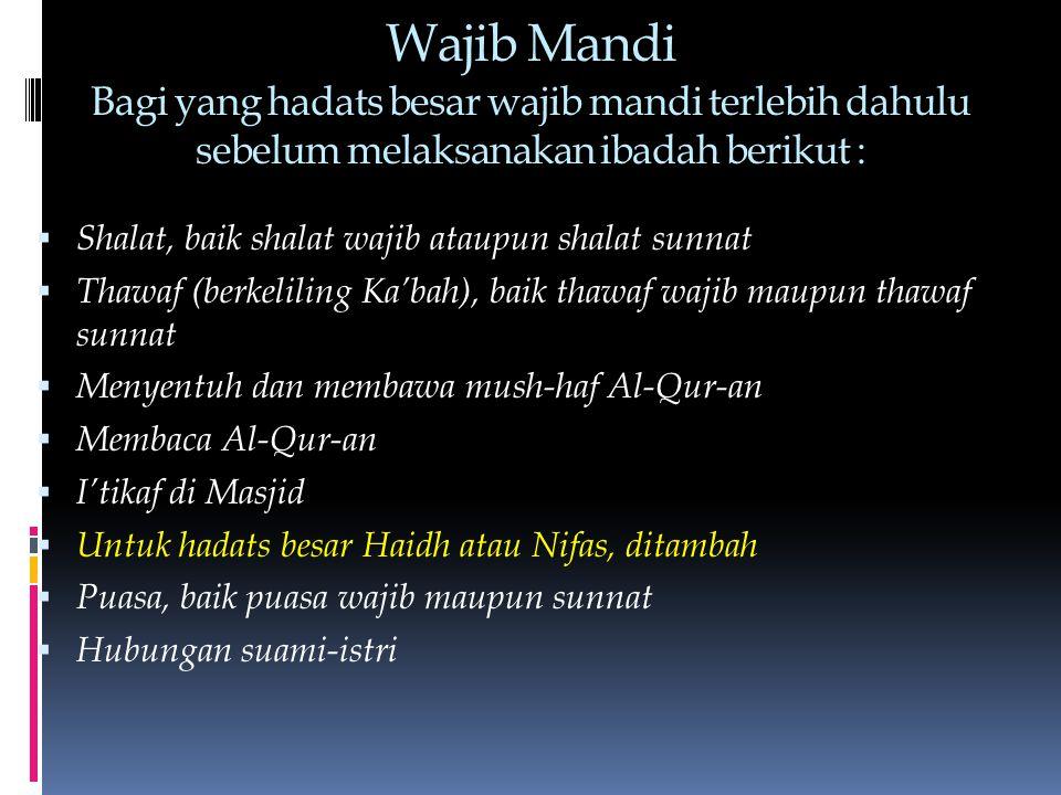 Wajib Mandi Bagi yang hadats besar wajib mandi terlebih dahulu sebelum melaksanakan ibadah berikut :  Shalat, baik shalat wajib ataupun shalat sunnat  Thawaf (berkeliling Ka'bah), baik thawaf wajib maupun thawaf sunnat  Menyentuh dan membawa mush-haf Al-Qur-an  Membaca Al-Qur-an  I'tikaf di Masjid  Untuk hadats besar Haidh atau Nifas, ditambah  Puasa, baik puasa wajib maupun sunnat  Hubungan suami-istri