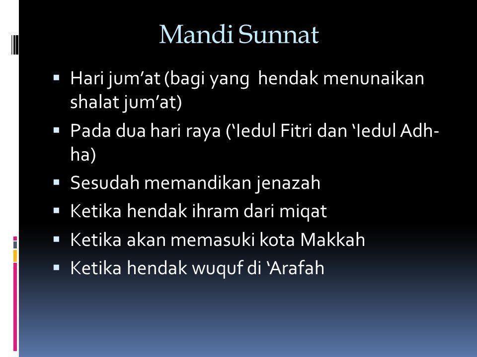 Mandi Sunnat  Hari jum'at (bagi yang hendak menunaikan shalat jum'at)  Pada dua hari raya ('Iedul Fitri dan 'Iedul Adh- ha)  Sesudah memandikan jenazah  Ketika hendak ihram dari miqat  Ketika akan memasuki kota Makkah  Ketika hendak wuquf di 'Arafah