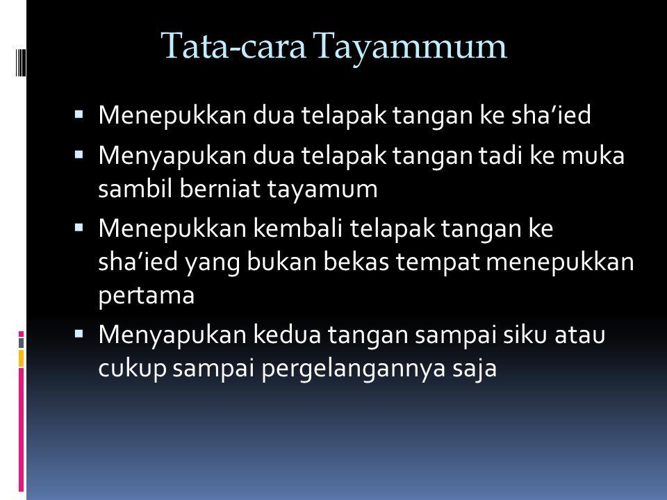 Tata-cara Tayammum  Menepukkan dua telapak tangan ke sha'ied  Menyapukan dua telapak tangan tadi ke muka sambil berniat tayamum  Menepukkan kembali