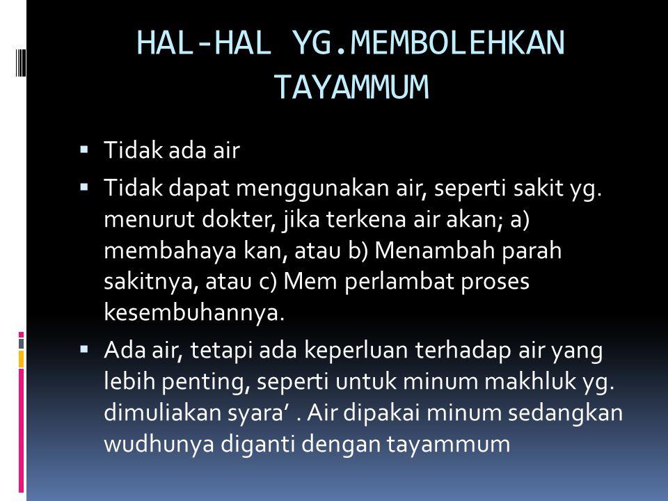 HAL-HAL YG.MEMBOLEHKAN TAYAMMUM  Tidak ada air  Tidak dapat menggunakan air, seperti sakit yg. menurut dokter, jika terkena air akan; a) membahaya k