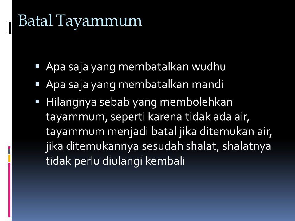 Batal Tayammum  Apa saja yang membatalkan wudhu  Apa saja yang membatalkan mandi  Hilangnya sebab yang membolehkan tayammum, seperti karena tidak ada air, tayammum menjadi batal jika ditemukan air, jika ditemukannya sesudah shalat, shalatnya tidak perlu diulangi kembali