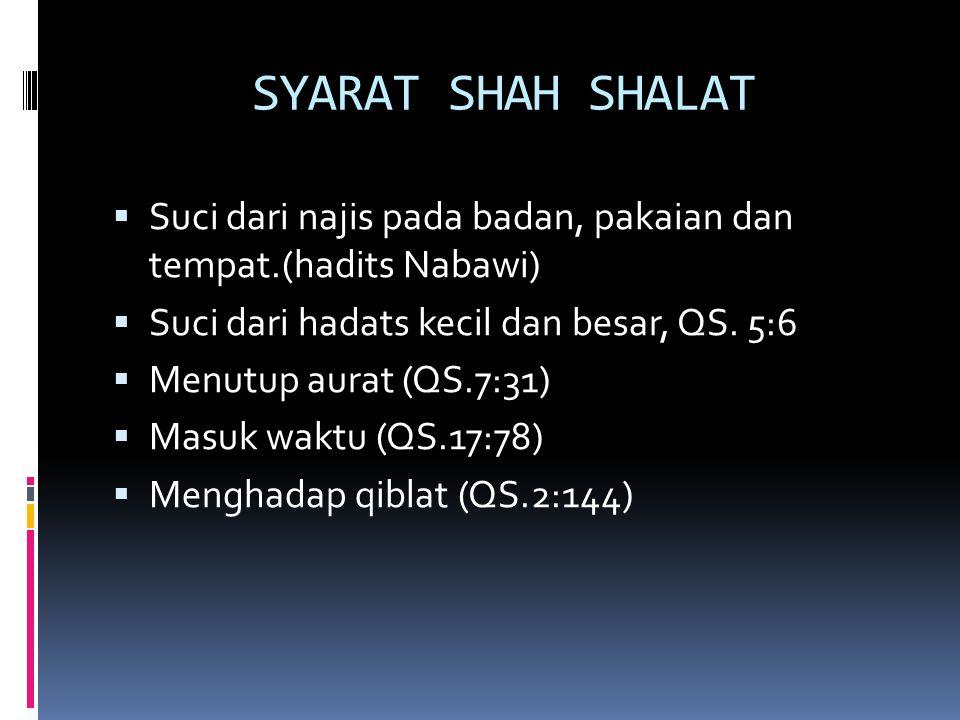 SYARAT SHAH SHALAT  Suci dari najis pada badan, pakaian dan tempat.(hadits Nabawi)  Suci dari hadats kecil dan besar, QS. 5:6  Menutup aurat (QS.7: