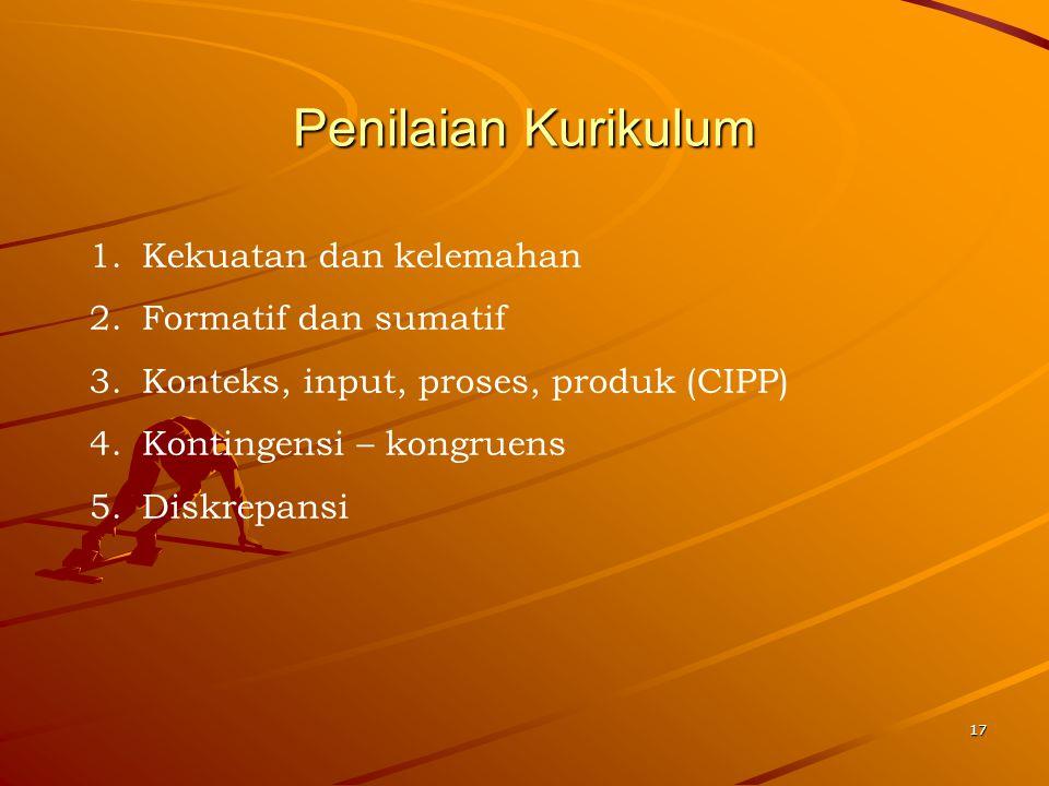 17 Penilaian Kurikulum 1.Kekuatan dan kelemahan 2.Formatif dan sumatif 3.Konteks, input, proses, produk (CIPP) 4.Kontingensi – kongruens 5.Diskrepansi