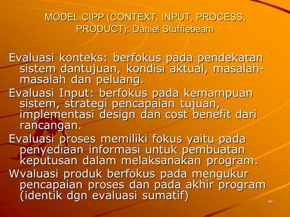 18 MODEL CIPP (CONTEXT, INPUT, PROCESS, PRODUCT): Daniel Stufflebeam Evaluasi konteks: berfokus pada pendekatan sistem dantujuan, kondisi aktual, masa