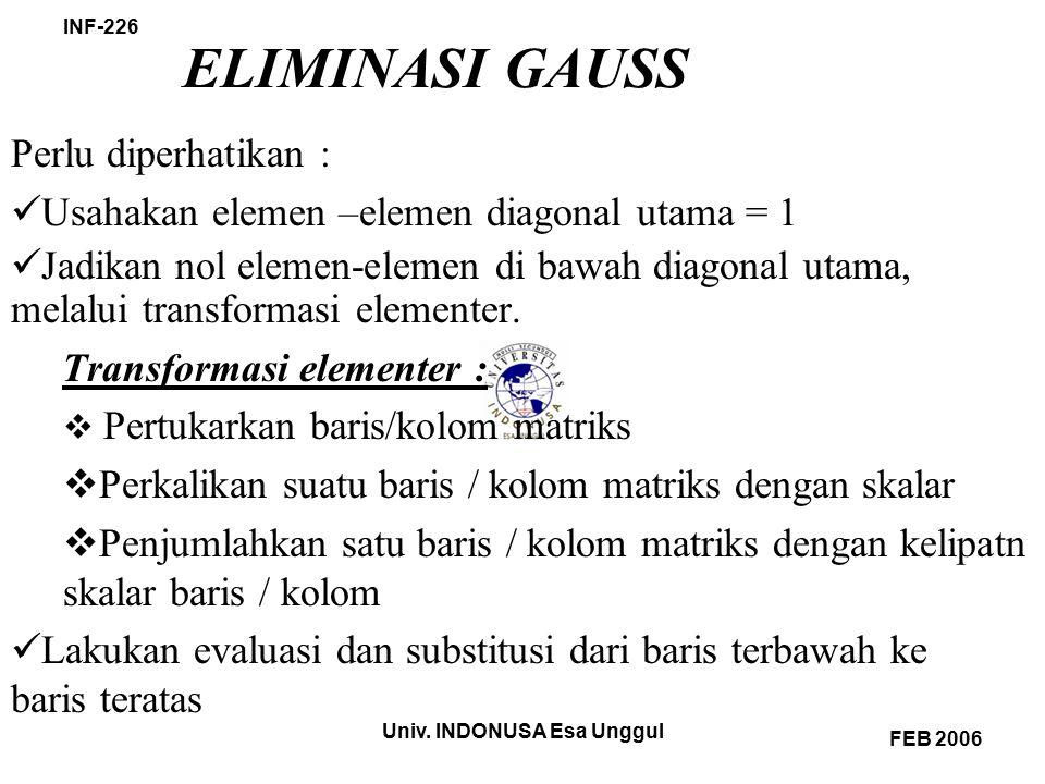 Univ. INDONUSA Esa Unggul INF-226 FEB 2006 ELIMINASI GAUSS Perlu diperhatikan : Usahakan elemen –elemen diagonal utama = 1 Jadikan nol elemen-elemen d