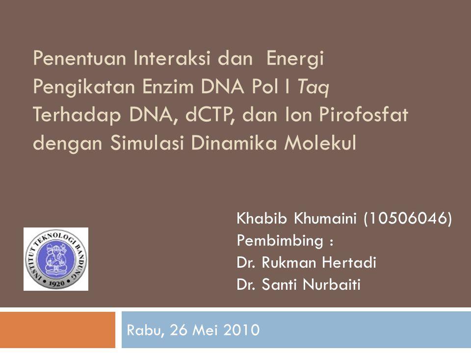 Penentuan Interaksi dan Energi Pengikatan Enzim DNA Pol I Taq Terhadap DNA, dCTP, dan Ion Pirofosfat dengan Simulasi Dinamika Molekul Rabu, 26 Mei 2010 Khabib Khumaini (10506046) Pembimbing : Dr.