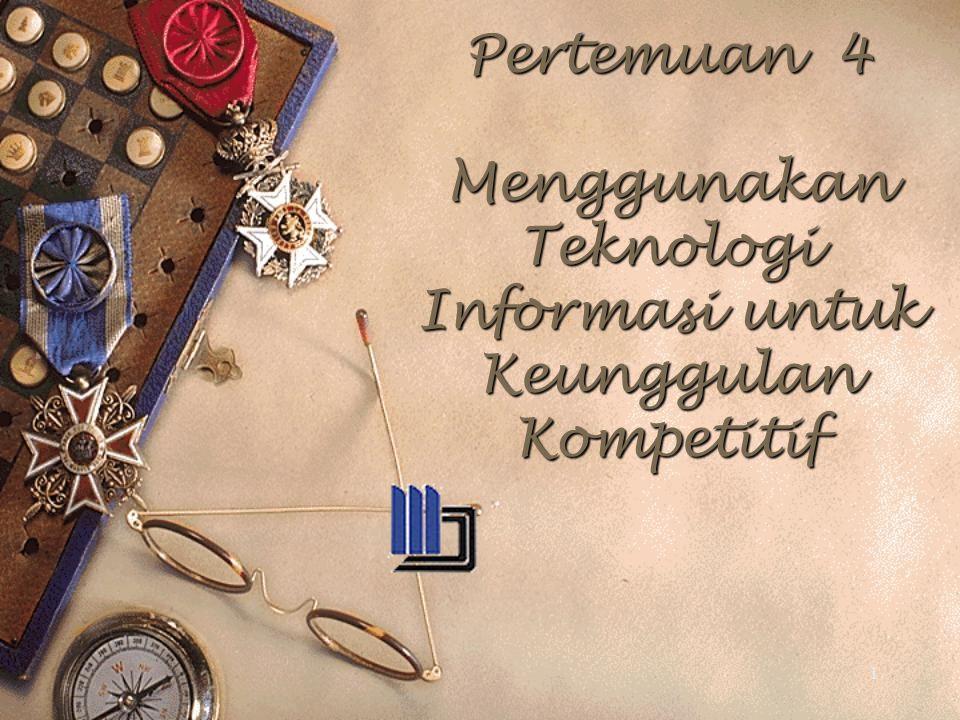 1 Pertemuan 4 Menggunakan Teknologi Informasi untuk Keunggulan Kompetitif