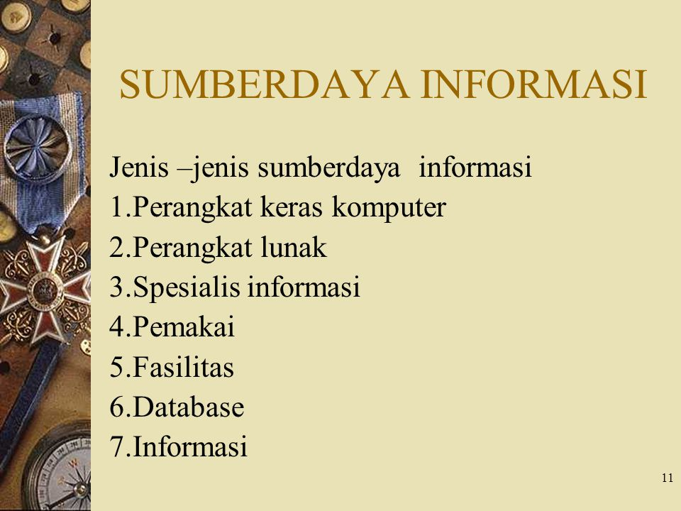 11 SUMBERDAYA INFORMASI Jenis –jenis sumberdaya informasi 1.Perangkat keras komputer 2.Perangkat lunak 3.Spesialis informasi 4.Pemakai 5.Fasilitas 6.Database 7.Informasi