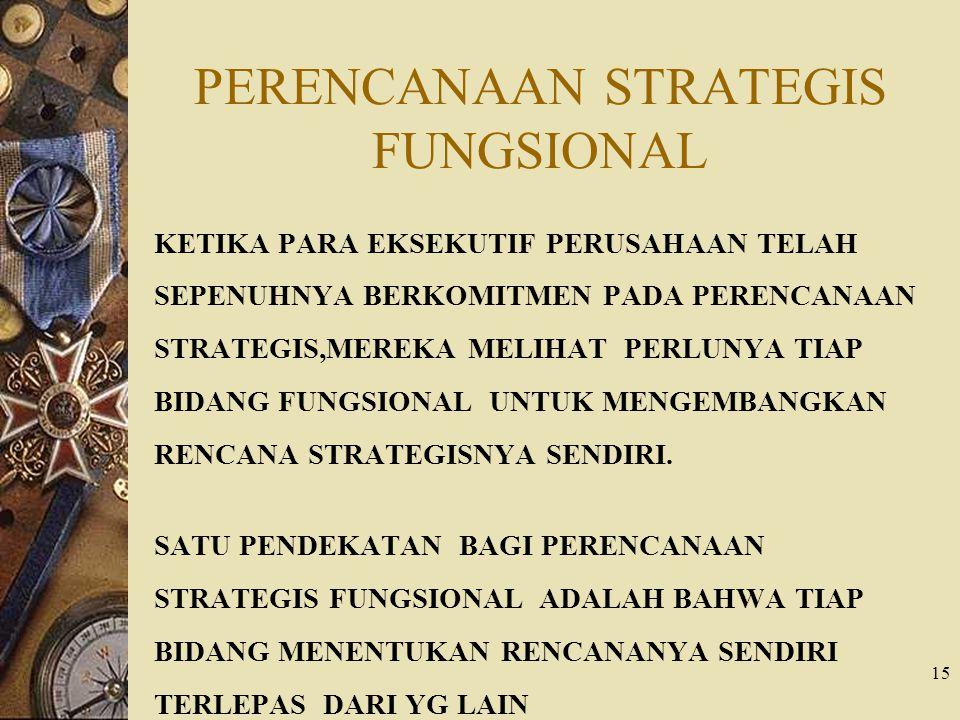 15 PERENCANAAN STRATEGIS FUNGSIONAL KETIKA PARA EKSEKUTIF PERUSAHAAN TELAH SEPENUHNYA BERKOMITMEN PADA PERENCANAAN STRATEGIS,MEREKA MELIHAT PERLUNYA TIAP BIDANG FUNGSIONAL UNTUK MENGEMBANGKAN RENCANA STRATEGISNYA SENDIRI.