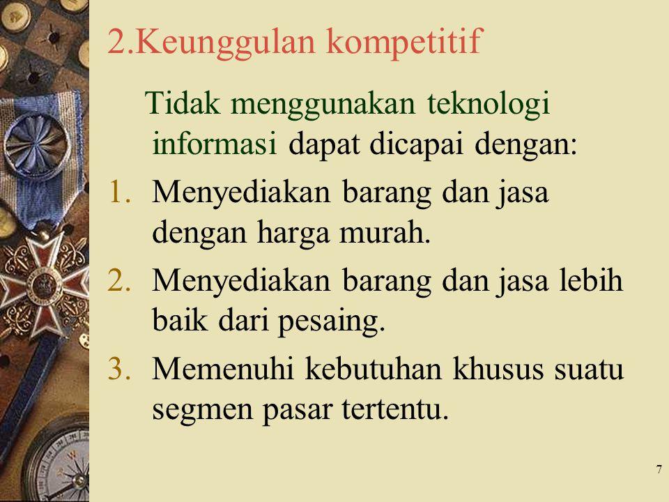 7 2.Keunggulan kompetitif Tidak menggunakan teknologi informasi dapat dicapai dengan: 1.Menyediakan barang dan jasa dengan harga murah.