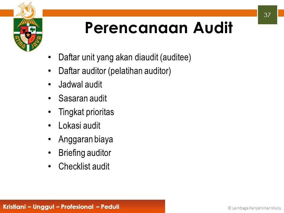 37 Kristiani – Unggul – Profesional – Peduli © Lembaga Penjaminan Mutu Perencanaan Audit Daftar unit yang akan diaudit (auditee) Daftar auditor (pelat
