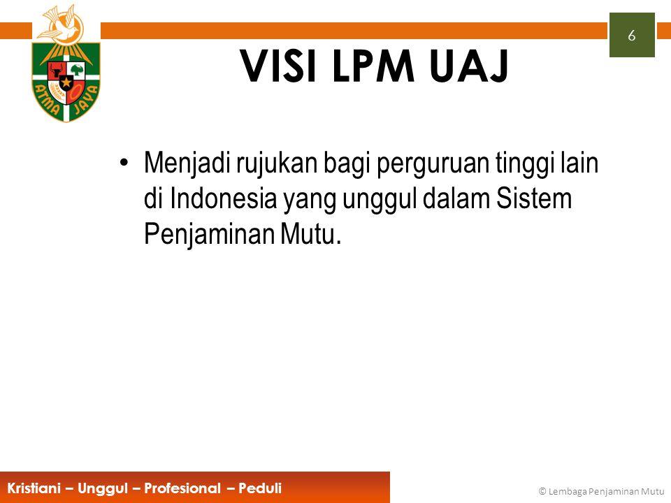 6 Kristiani – Unggul – Profesional – Peduli © Lembaga Penjaminan Mutu VISI LPM UAJ Menjadi rujukan bagi perguruan tinggi lain di Indonesia yang unggul