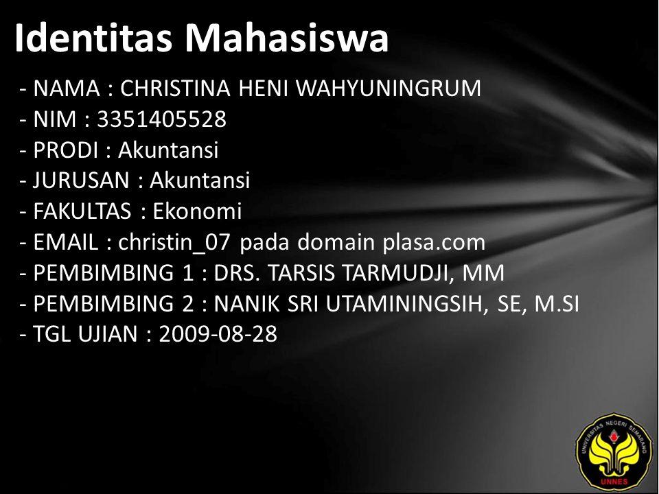 Identitas Mahasiswa - NAMA : CHRISTINA HENI WAHYUNINGRUM - NIM : 3351405528 - PRODI : Akuntansi - JURUSAN : Akuntansi - FAKULTAS : Ekonomi - EMAIL : christin_07 pada domain plasa.com - PEMBIMBING 1 : DRS.