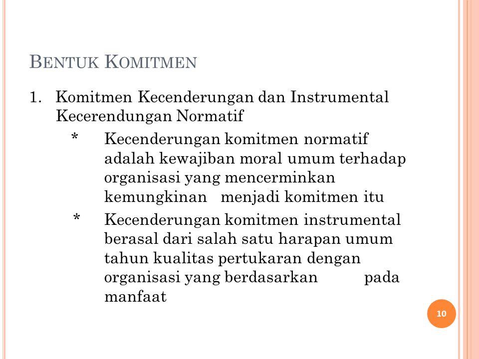 B ENTUK K OMITMEN 1. Komitmen Kecenderungan dan Instrumental Kecerendungan Normatif *Kecenderungan komitmen normatif adalah kewajiban moral umum terha