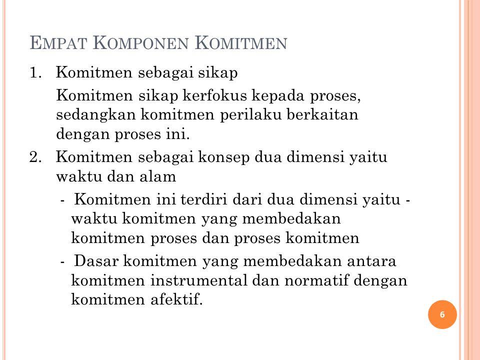 E MPAT K OMPONEN K OMITMEN 1. Komitmen sebagai sikap Komitmen sikap kerfokus kepada proses, sedangkan komitmen perilaku berkaitan dengan proses ini. 2