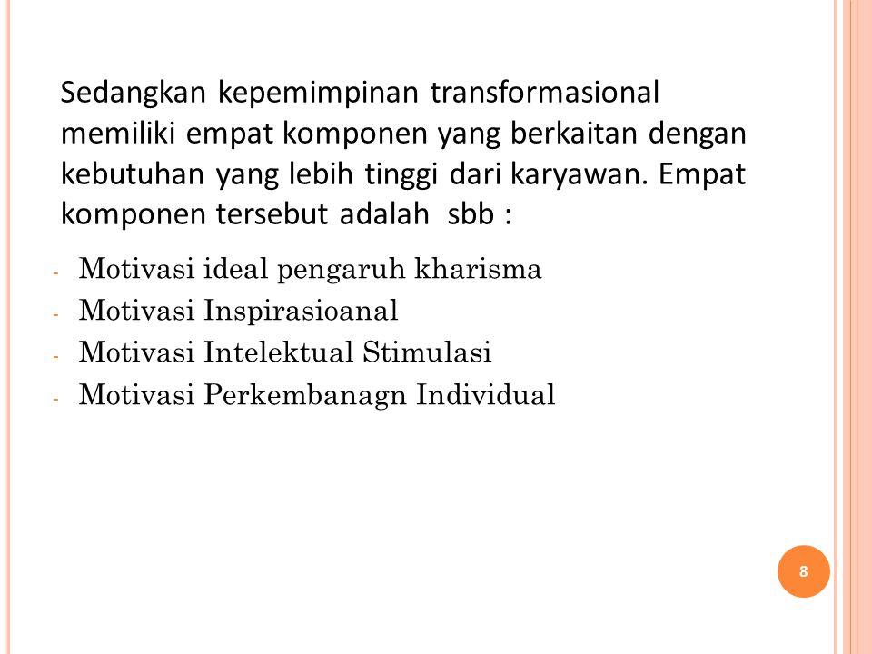 - Motivasi ideal pengaruh kharisma - Motivasi Inspirasioanal - Motivasi Intelektual Stimulasi - Motivasi Perkembanagn Individual 8 Sedangkan kepemimpi