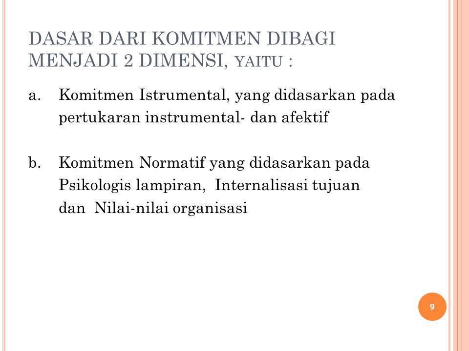 DASAR DARI KOMITMEN DIBAGI MENJADI 2 DIMENSI, YAITU : a. Komitmen Istrumental, yang didasarkan pada pertukaran instrumental- dan afektif b. Komitmen N
