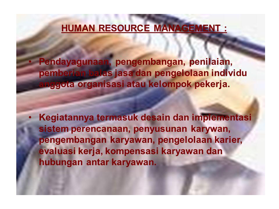 HUMAN RESOURCE MANAGEMENT : Pendayagunaan, pengembangan, penilaian, pemberian balas jasa dan pengelolaan individu anggota organisasi atau kelompok pekerja.